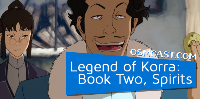 OSMcast! The Legend of Korra: Book Two, Spirits 7-28-2014