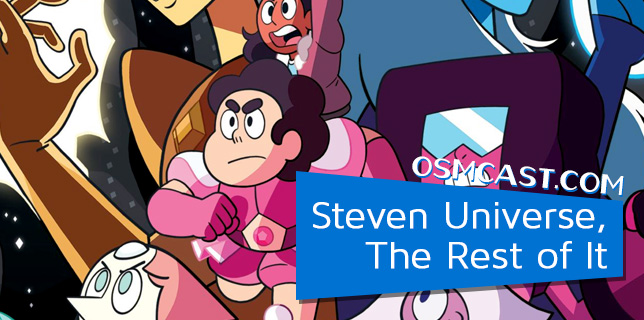 OSMcast! Show #147: Steven Universe, The Rest of It