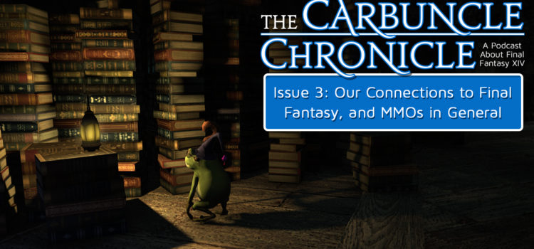 The Carbuncle Chronicle Issue 3: Our Connections to Final Fantasy, and MMOs in General