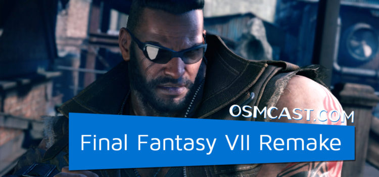 OSMcast! Show #161: Final Fantasy VII Remake