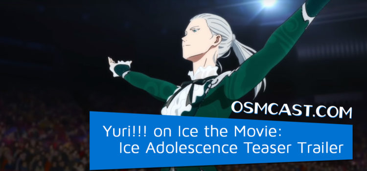 OSMcast! Show #166: Yuri!!! on Ice the Movie: Ice Adolescence Teaser Trailer